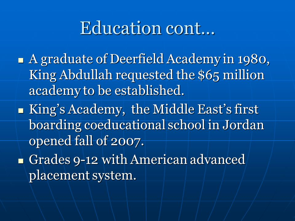 Education cont… A graduate of Deerfield Academy in 1980, King Abdullah requested the $65 million academy to be established.