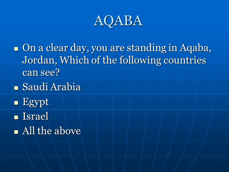 AQABA On a clear day, you are standing in Aqaba, Jordan, Which of the following countries can see Saudi Arabia.