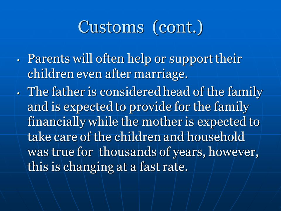 Customs (cont.) Parents will often help or support their children even after marriage.