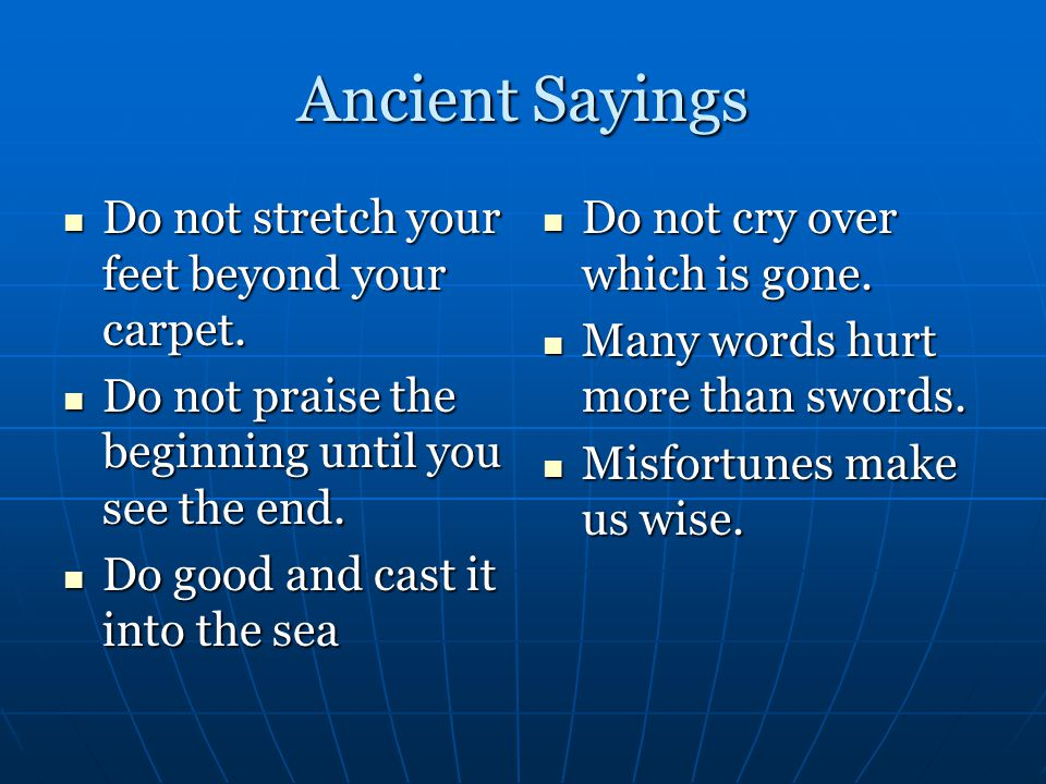 Ancient Sayings Do not stretch your feet beyond your carpet.