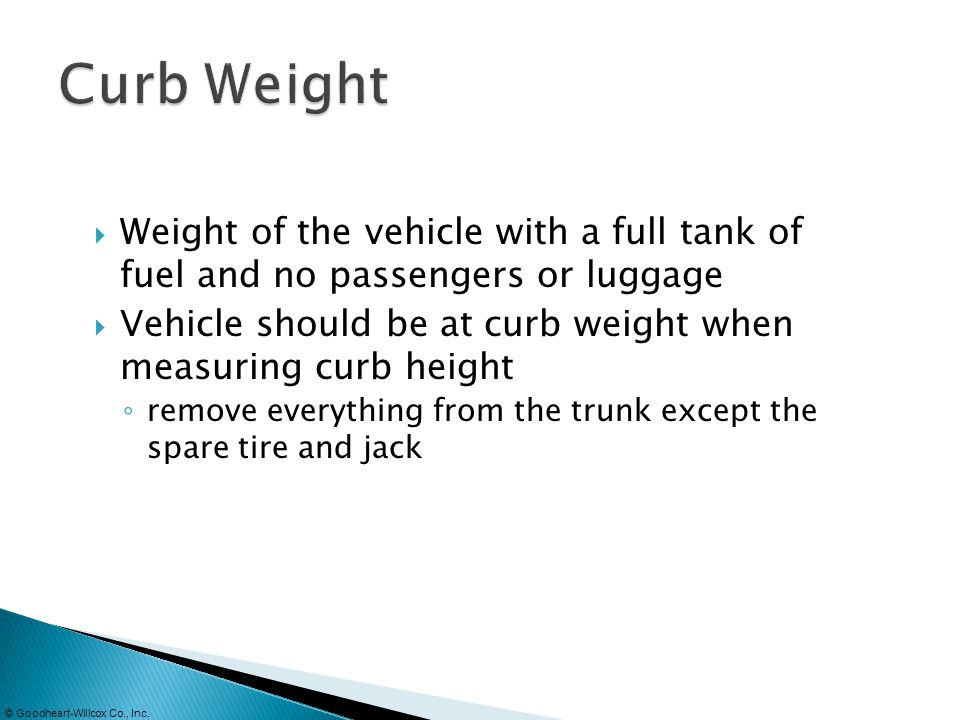 Curb Weight Weight of the vehicle with a full tank of fuel and no passengers or luggage.
