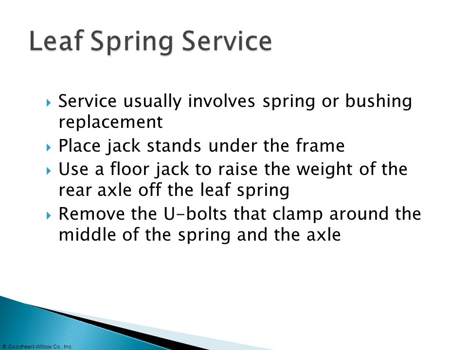 Leaf Spring Service Service usually involves spring or bushing replacement. Place jack stands under the frame.