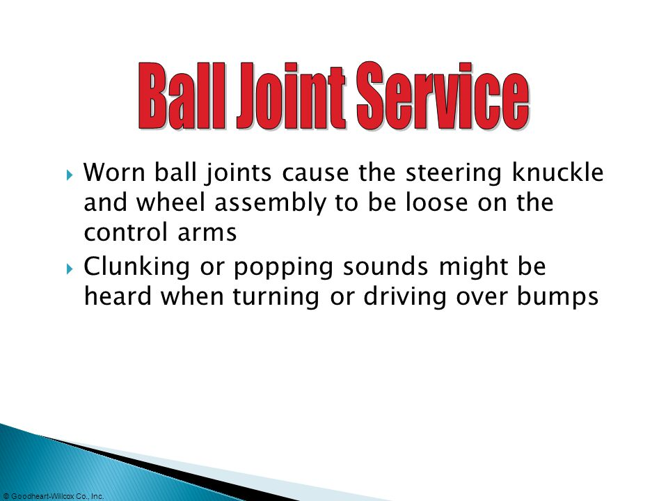Ball Joint Service Worn ball joints cause the steering knuckle and wheel assembly to be loose on the control arms.