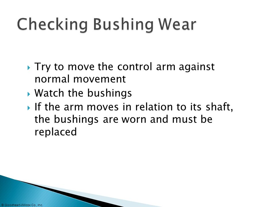 Checking Bushing Wear Try to move the control arm against normal movement. Watch the bushings.