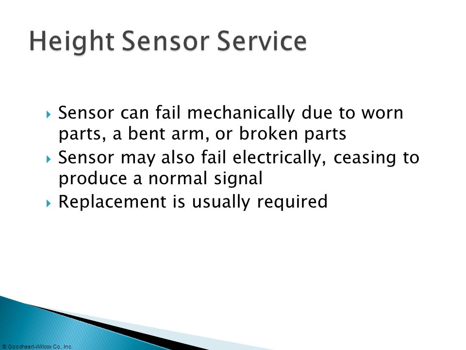 Height Sensor Service Sensor can fail mechanically due to worn parts, a bent arm, or broken parts.