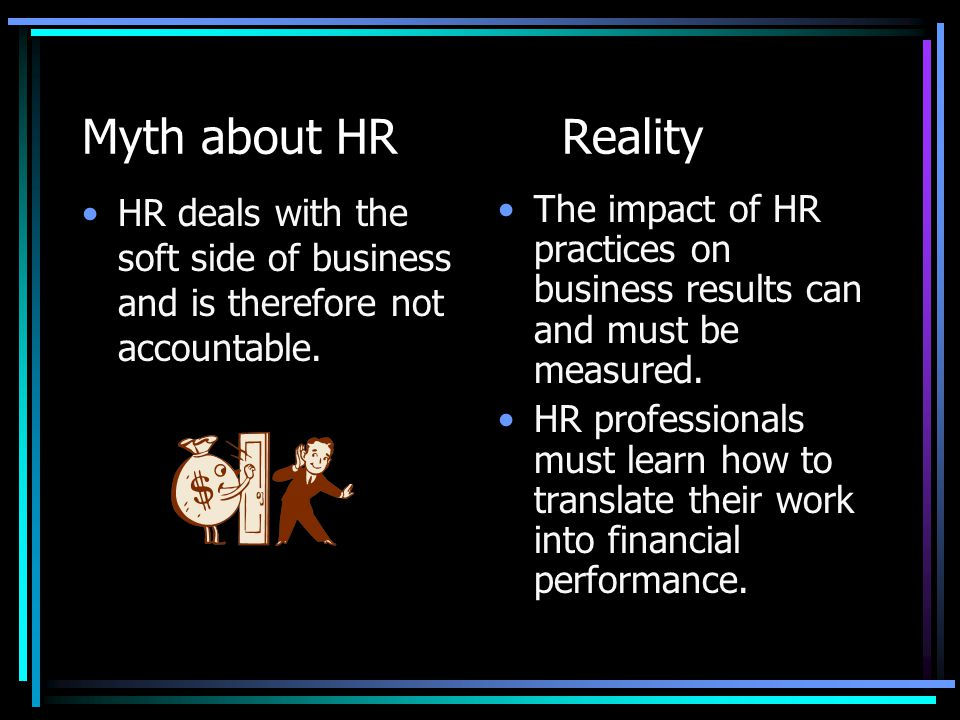 Myth about HR Reality HR deals with the soft side of business and is therefore not accountable.
