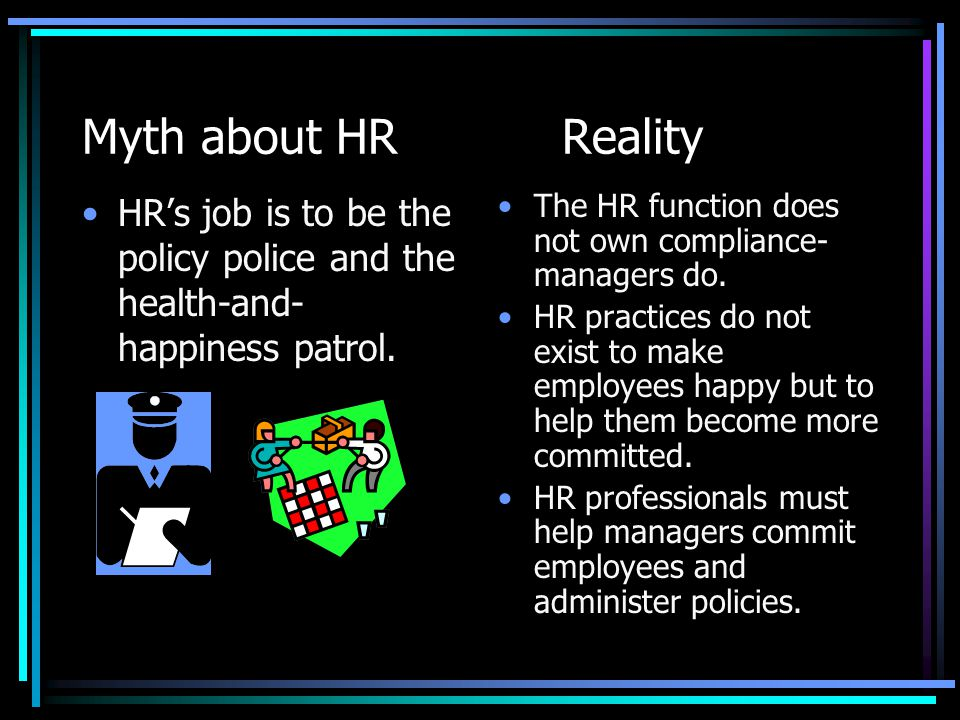 Myth about HR Reality HR's job is to be the policy police and the health-and-happiness patrol.