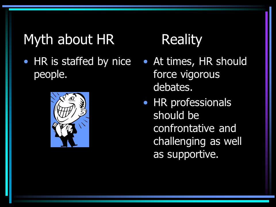 Myth about HR Reality HR is staffed by nice people.