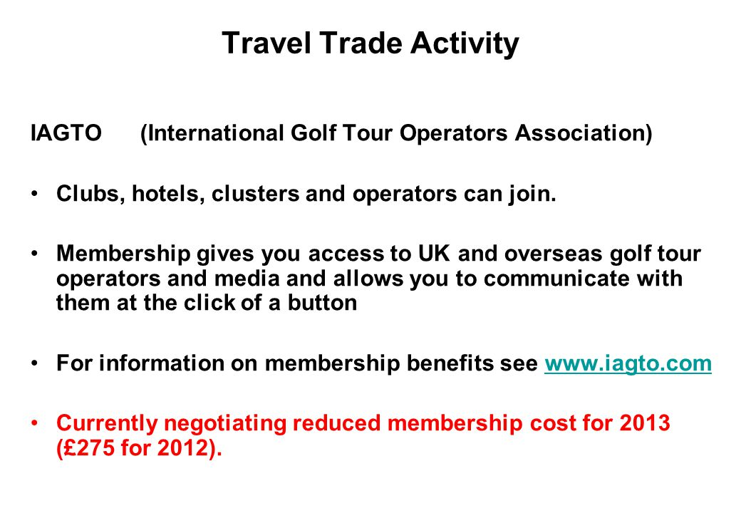 Travel Trade Activity IAGTO (International Golf Tour Operators Association) Clubs, hotels, clusters and operators can join.