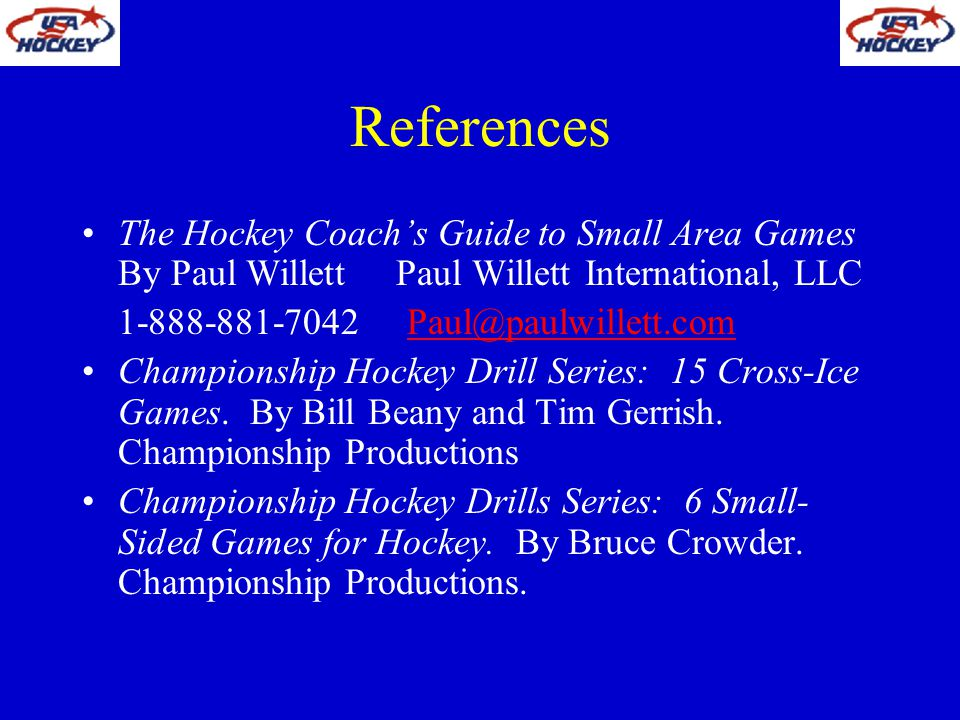 References The Hockey Coach's Guide to Small Area Games By Paul Willett Paul Willett International, LLC.