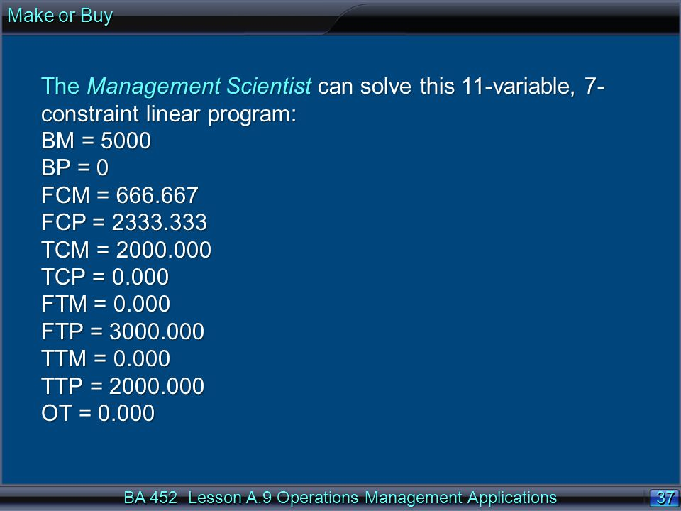 Make or Buy The Management Scientist can solve this 11-variable, 7-constraint linear program: BM = 5000.