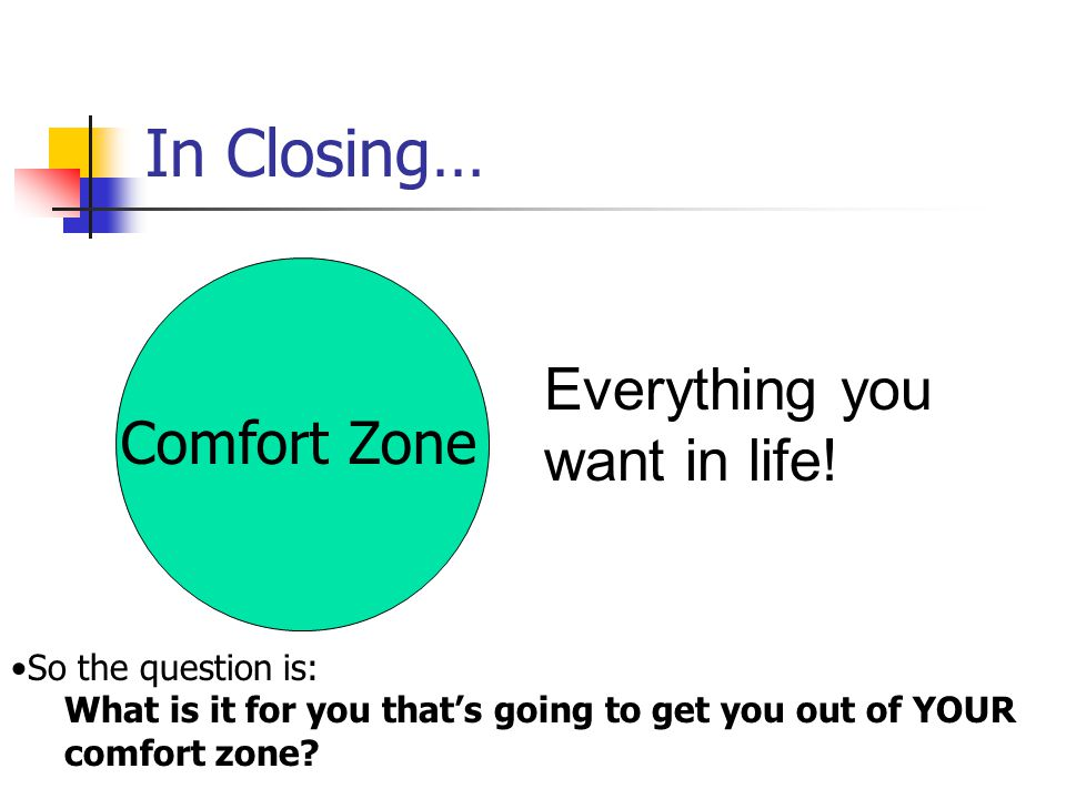 In Closing… Everything you want in life! Comfort Zone