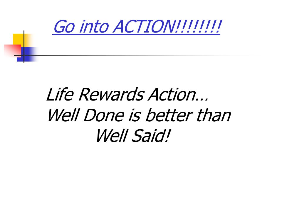 Go into ACTION!!!!!!!! Life Rewards Action… Well Done is better than Well Said!