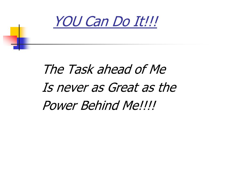 YOU Can Do It!!! The Task ahead of Me Is never as Great as the