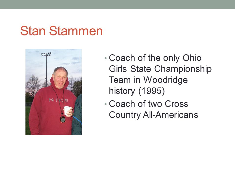 Stan Stammen Coach of the only Ohio Girls State Championship Team in Woodridge history (1995) Coach of two Cross Country All-Americans.