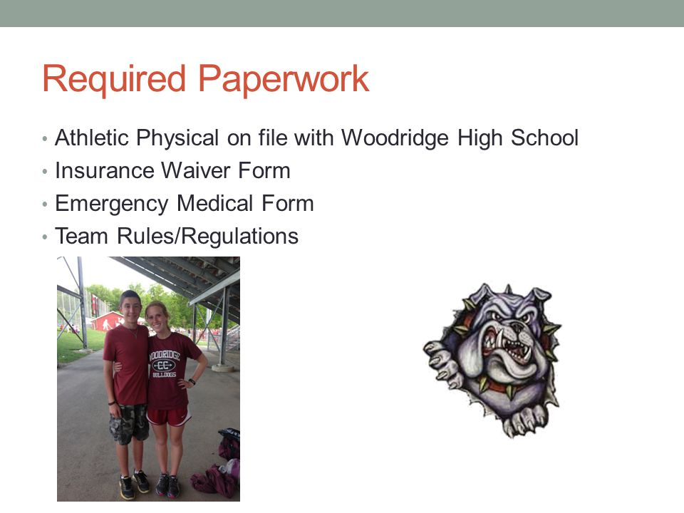 Required Paperwork Athletic Physical on file with Woodridge High School. Insurance Waiver Form. Emergency Medical Form.
