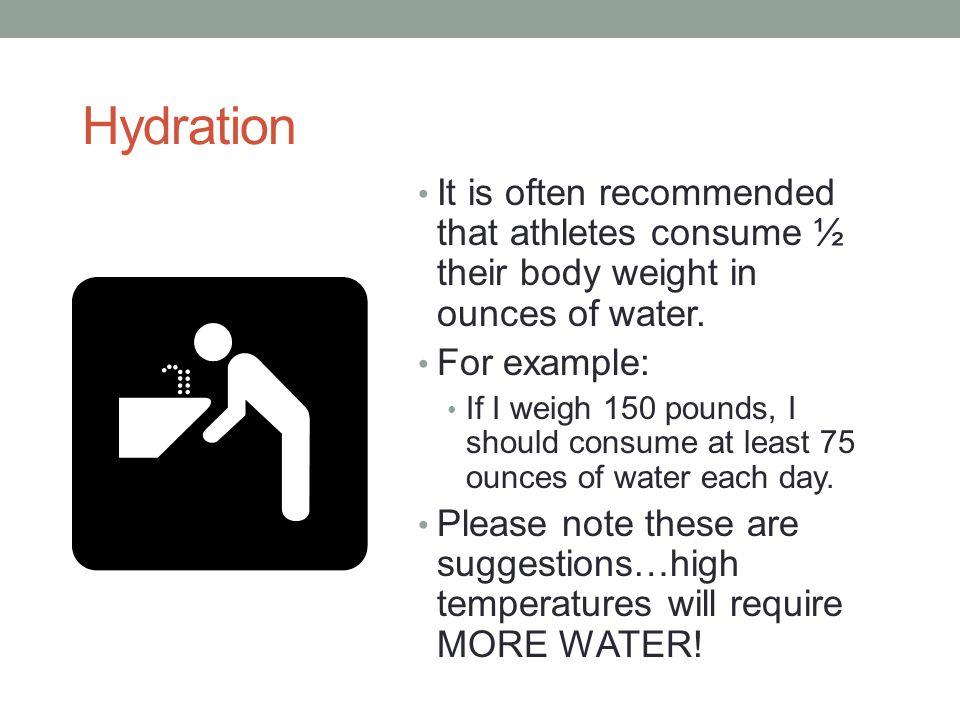Hydration It is often recommended that athletes consume ½ their body weight in ounces of water. For example: