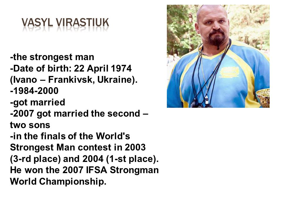 -the strongest man -Date of birth: 22 April 1974 (Ivano – Frankivsk, Ukraine). -1984-2000. -got married.