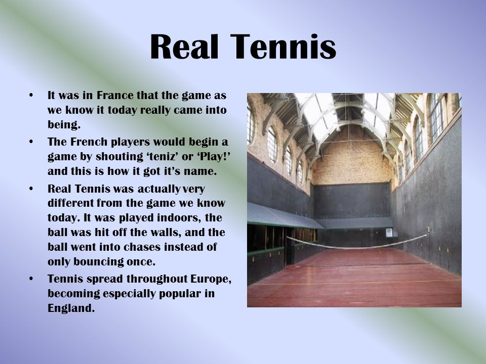 Real Tennis It was in France that the game as we know it today really came into being.