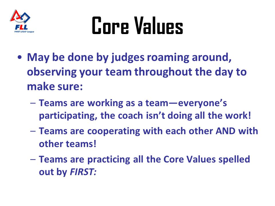 Core Values May be done by judges roaming around, observing your team throughout the day to make sure: