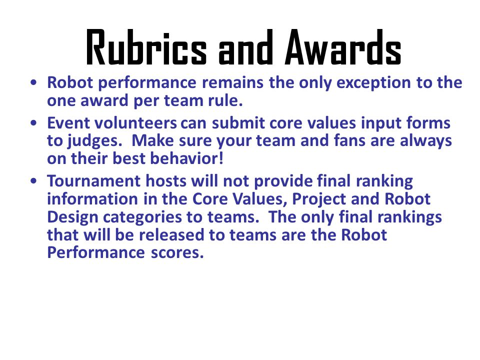 Rubrics and Awards Robot performance remains the only exception to the one award per team rule.