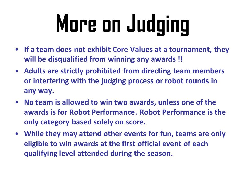 More on Judging If a team does not exhibit Core Values at a tournament, they will be disqualified from winning any awards !!