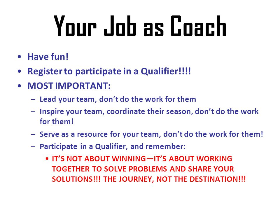 Your Job as Coach Have fun! Register to participate in a Qualifier!!!!