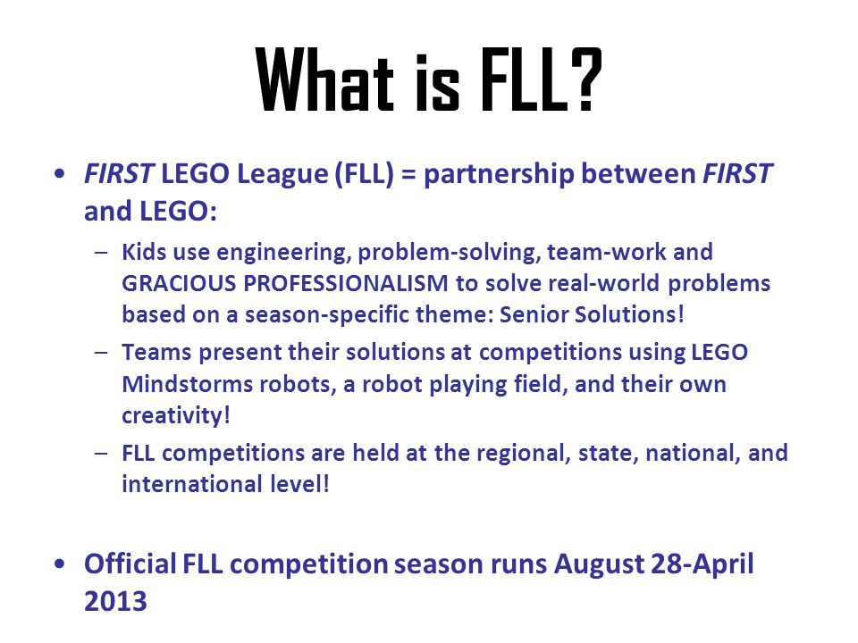 What is FLL FIRST LEGO League (FLL) = partnership between FIRST and LEGO: