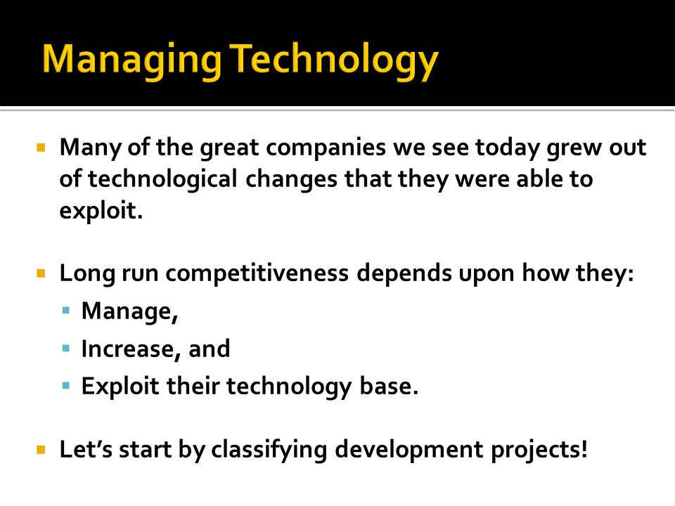 Managing Technology Many of the great companies we see today grew out of technological changes that they were able to exploit.