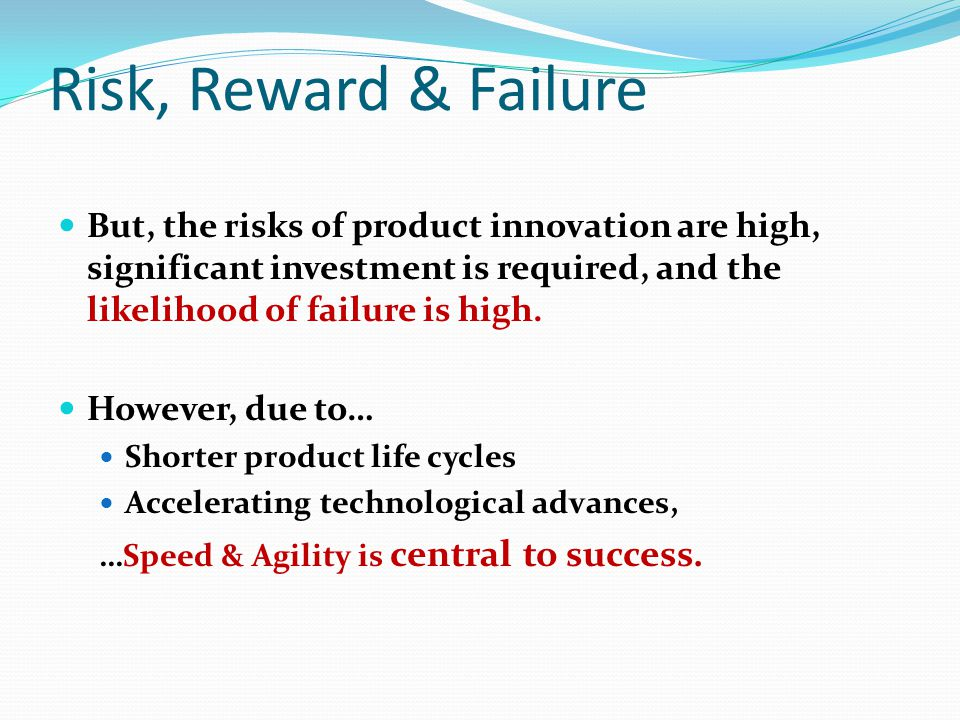 Risk, Reward & Failure But, the risks of product innovation are high, significant investment is required, and the likelihood of failure is high.