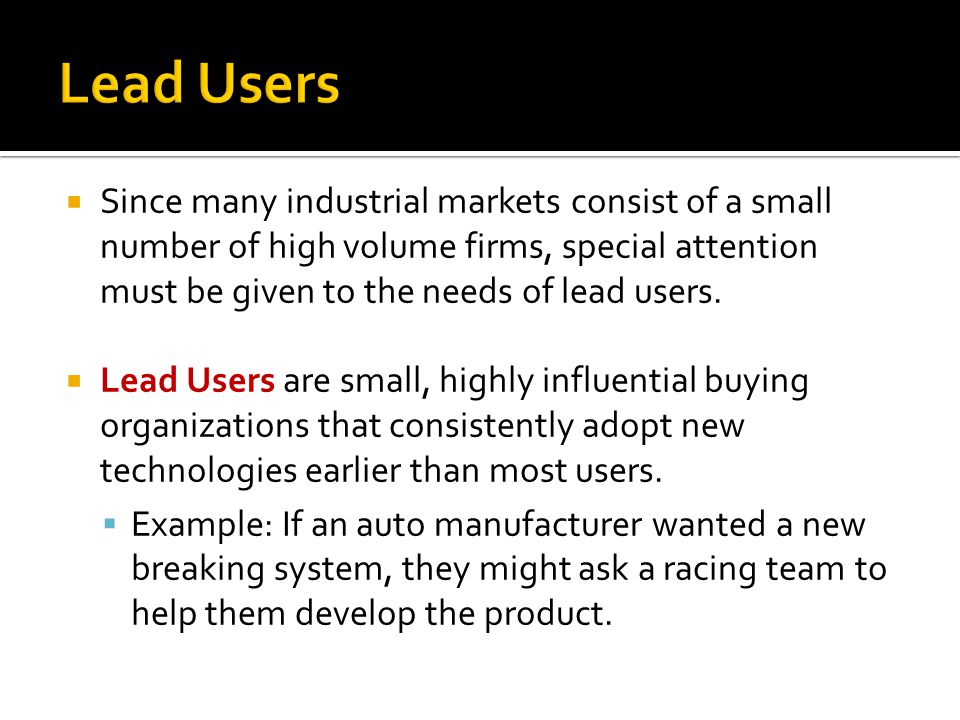 Lead Users Since many industrial markets consist of a small number of high volume firms, special attention must be given to the needs of lead users.