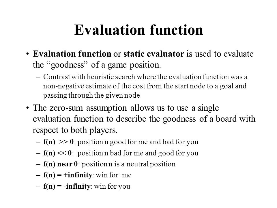 Evaluation function Evaluation function or static evaluator is used to evaluate the goodness of a game position.