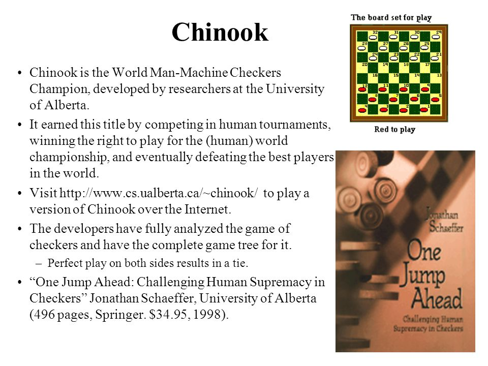 Chinook Chinook is the World Man-Machine Checkers Champion, developed by researchers at the University of Alberta.