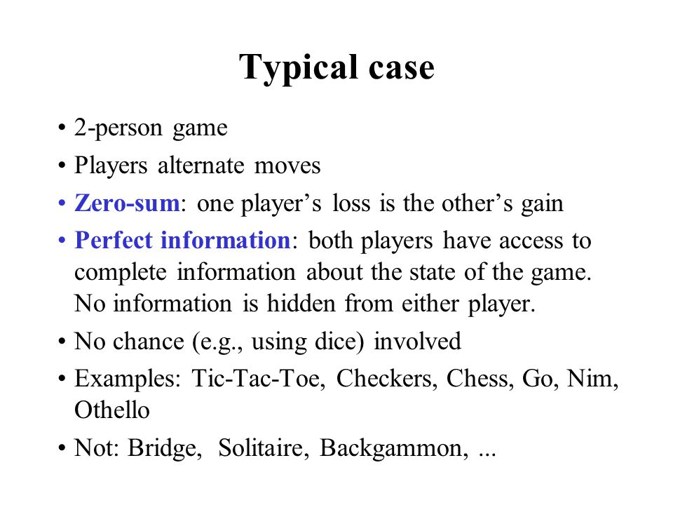 Typical case 2-person game Players alternate moves