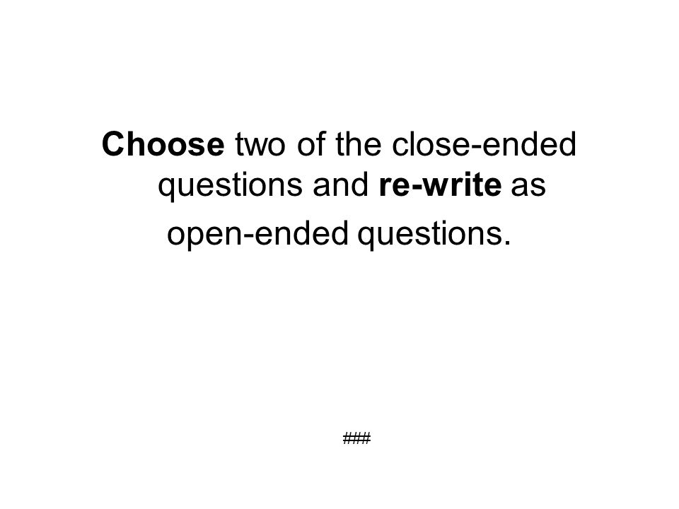 Choose two of the close-ended questions and re-write as