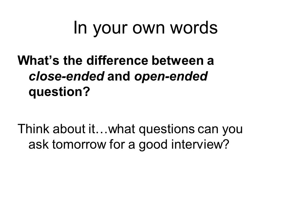 In your own words What's the difference between a close-ended and open-ended question