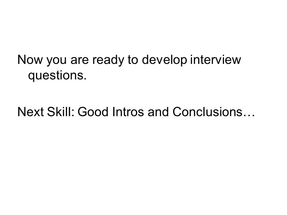 Now you are ready to develop interview questions.