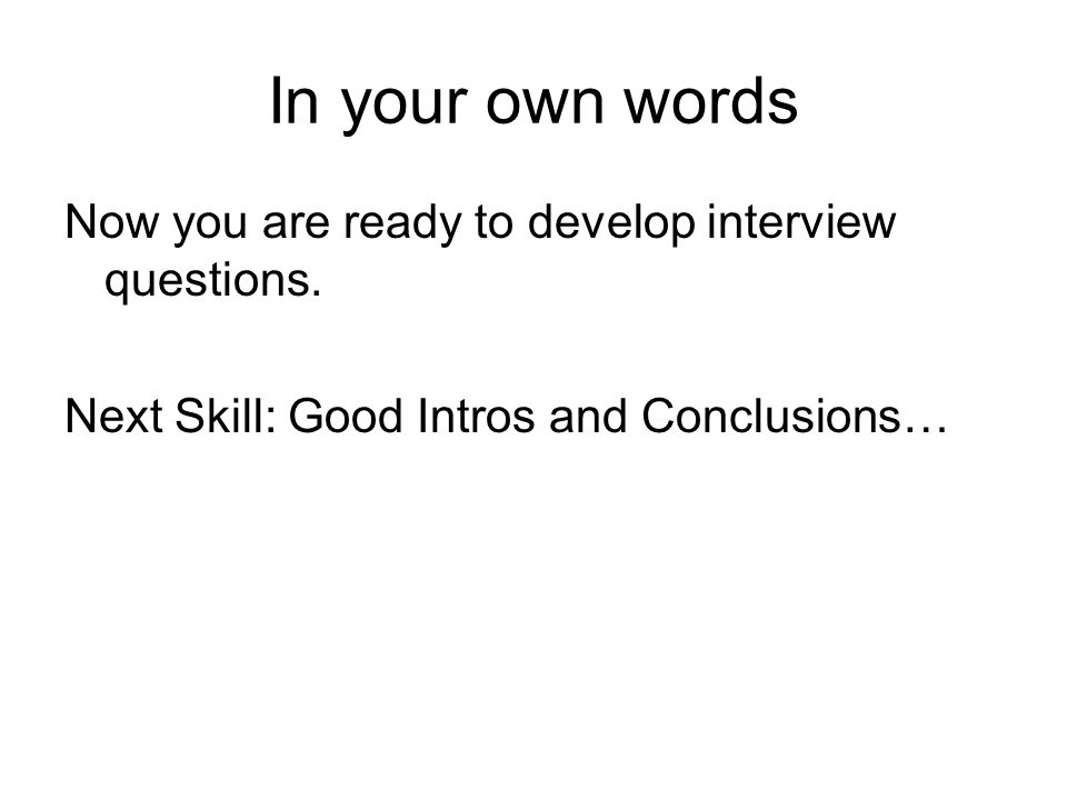 In your own words Now you are ready to develop interview questions.