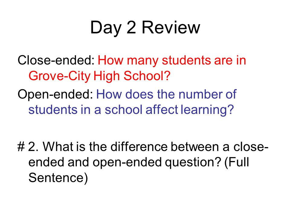 Day 2 Review Close-ended: How many students are in Grove-City High School Open-ended: How does the number of students in a school affect learning