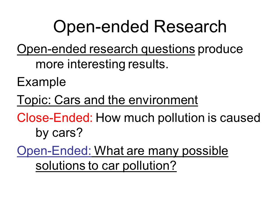 Open-ended Research Open-ended research questions produce more interesting results. Example. Topic: Cars and the environment.