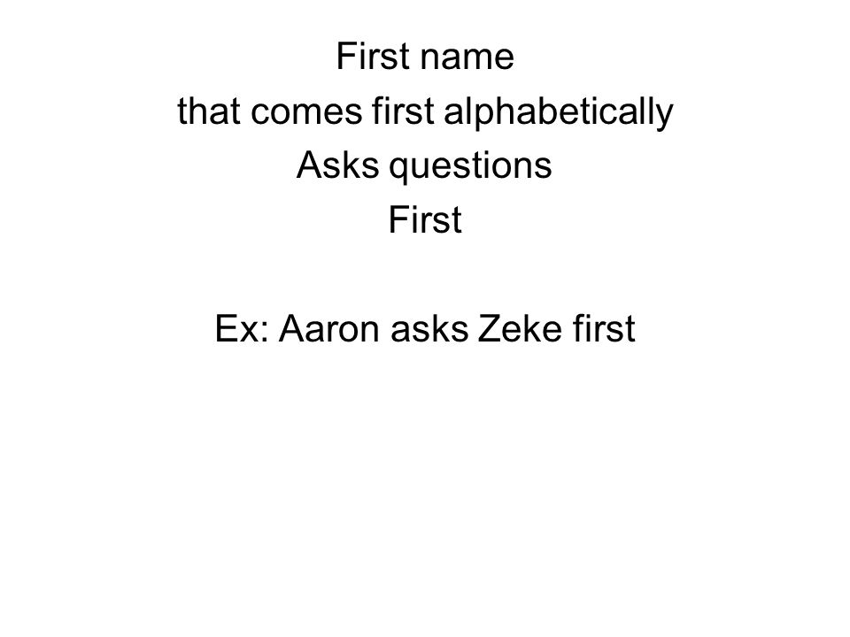 First name that comes first alphabetically Asks questions First Ex: Aaron asks Zeke first