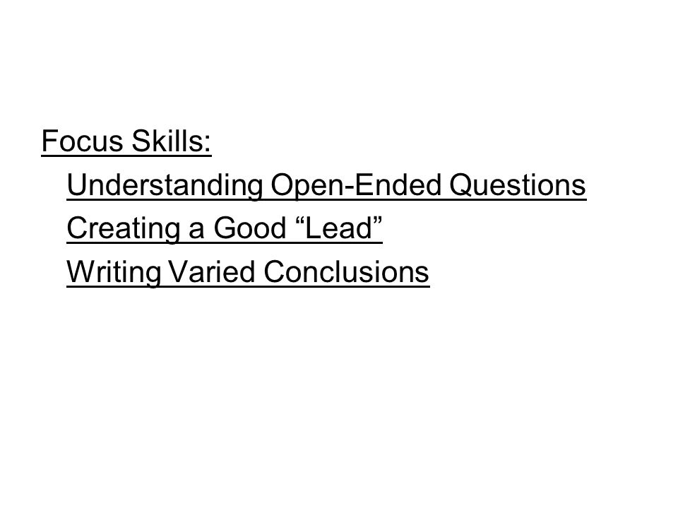Focus Skills: Understanding Open-Ended Questions Creating a Good Lead Writing Varied Conclusions