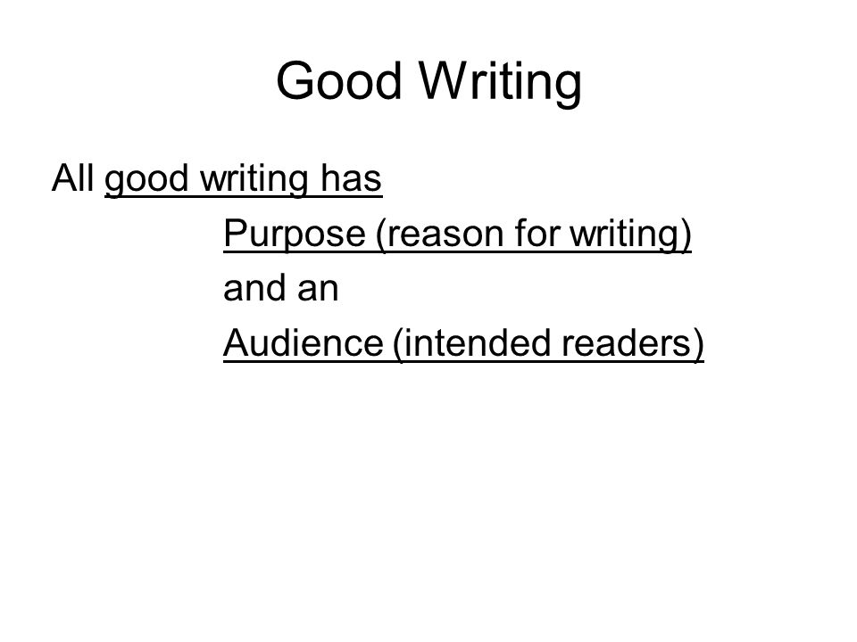 Good Writing All good writing has Purpose (reason for writing) and an