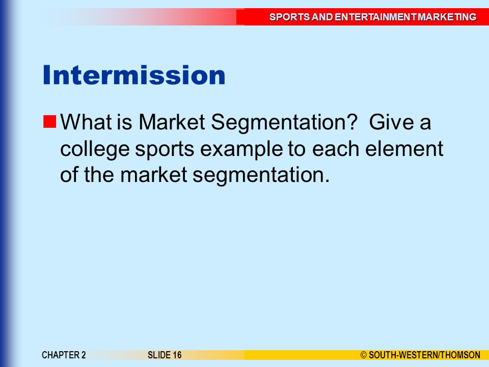 Intermission What is Market Segmentation Give a college sports example to each element of the market segmentation.