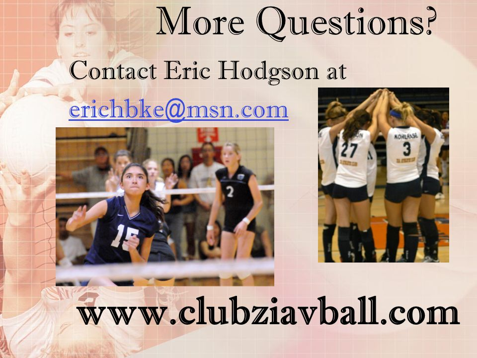 More Questions www.clubziavball.com Contact Eric Hodgson at