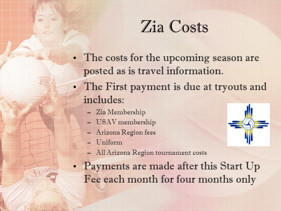 Zia Costs The costs for the upcoming season are posted as is travel information. The First payment is due at tryouts and includes: