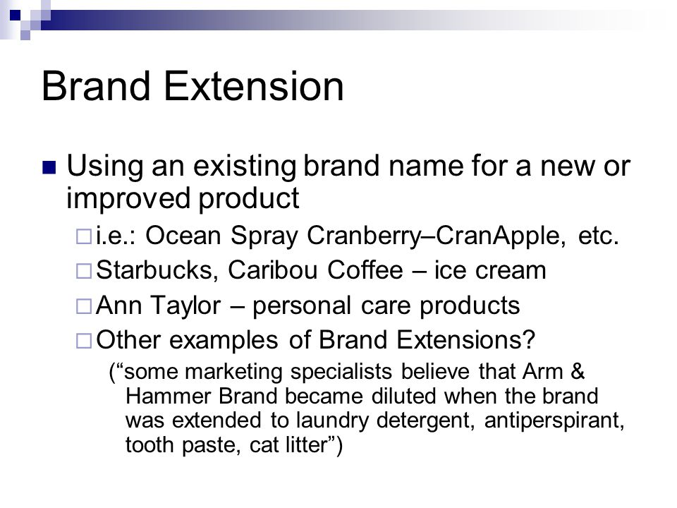 Brand Extension Using an existing brand name for a new or improved product. i.e.: Ocean Spray Cranberry–CranApple, etc.