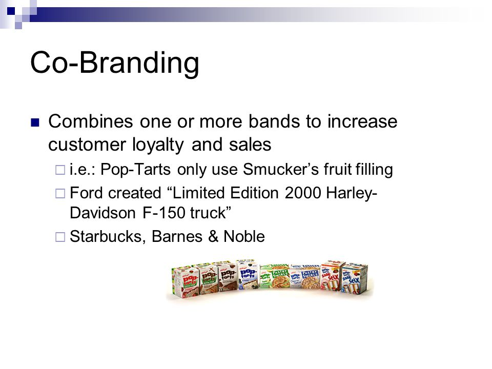 Co-Branding Combines one or more bands to increase customer loyalty and sales. i.e.: Pop-Tarts only use Smucker's fruit filling.