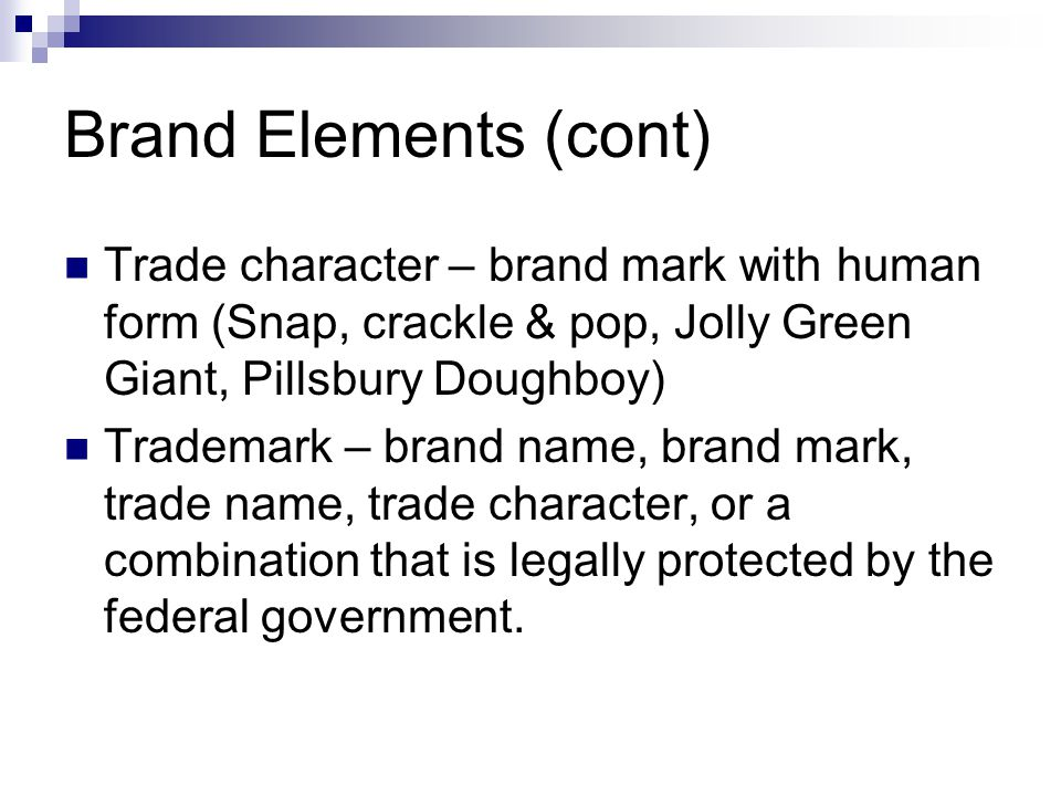 Brand Elements (cont) Trade character – brand mark with human form (Snap, crackle & pop, Jolly Green Giant, Pillsbury Doughboy)