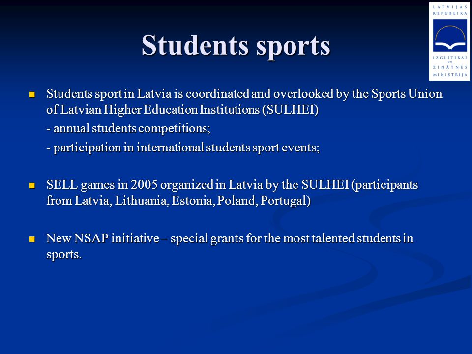 Students sports Students sport in Latvia is coordinated and overlooked by the Sports Union of Latvian Higher Education Institutions (SULHEI)